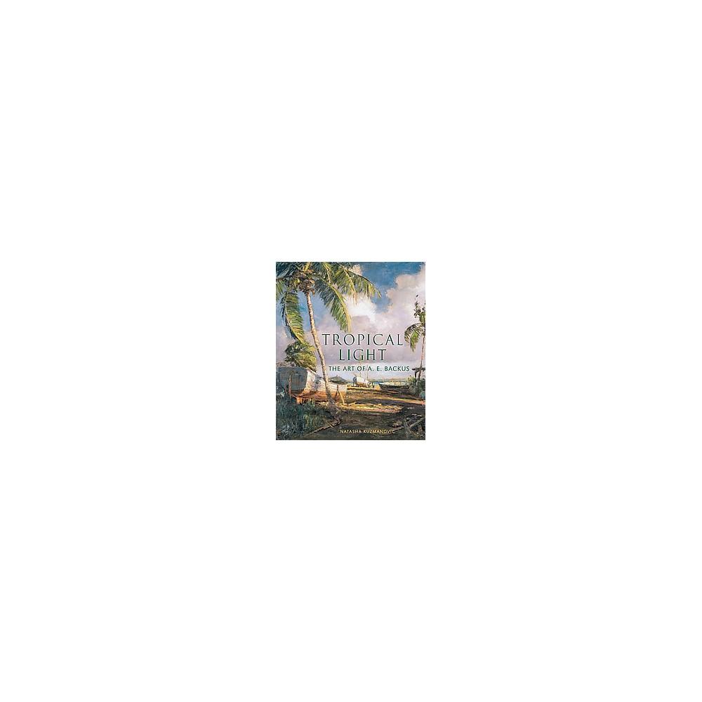 Tropical Light : The Art of A. E. Backus (Hardcover) (Natasha Kuzmanovic)