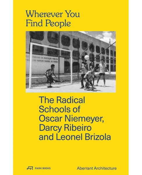 Wherever You Find People : The Radical Schools of Oscar Niemeyer, Darcy Ribeiro, and Leonel Brizola - image 1 of 1