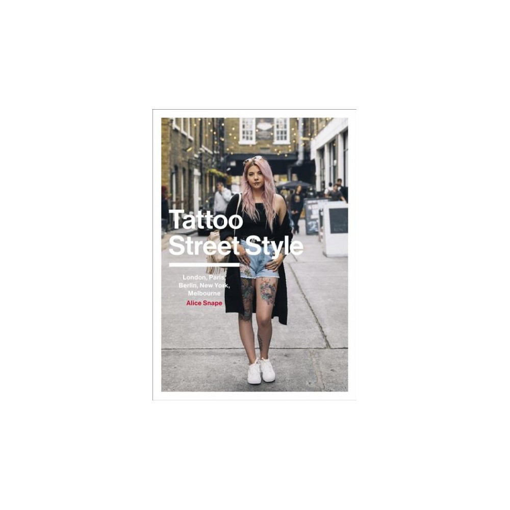 Tattoo Street Style : London, Paris, Berlin, New York, Melbourne - by Alice Snape (Paperback)