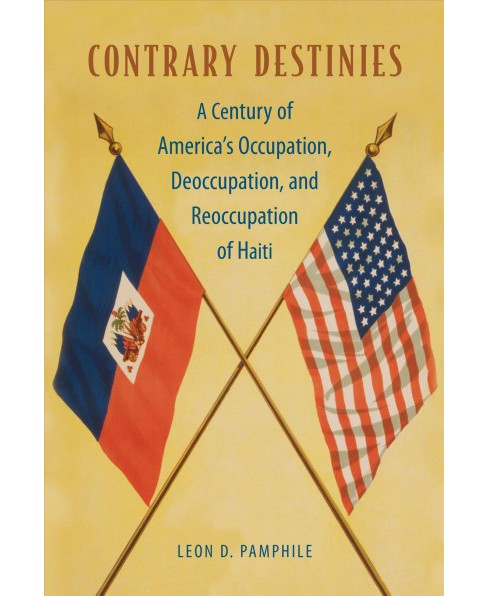 Contrary Destinies : A Century of America's Occupation, Deoccupation, and Reoccupation of Haiti - image 1 of 1