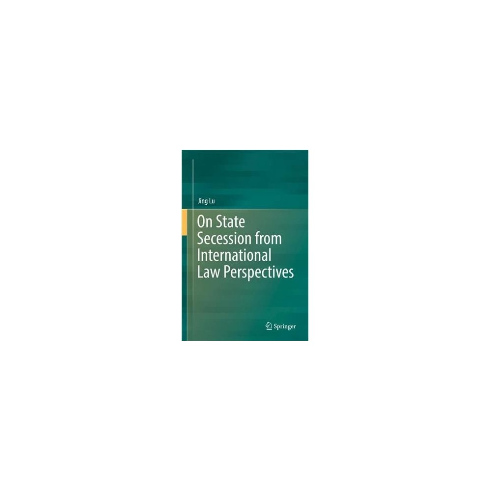 On State Secession from International Law Perspectives - by Jing Lu (Hardcover)
