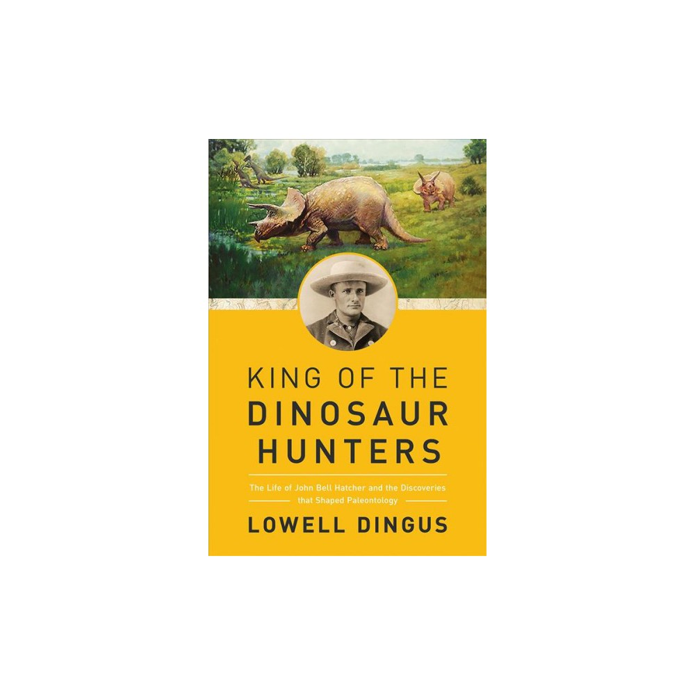 King of the Dinosaur Hunters : The Life of John Bell Hatcher and the Discoveries That Shaped