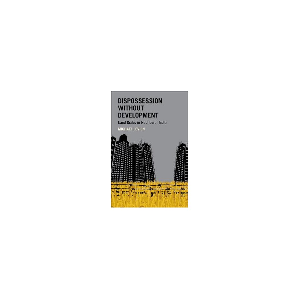 Dispossession Without Development : Land Grabs in Neoliberal India - by Michael Levien (Hardcover)