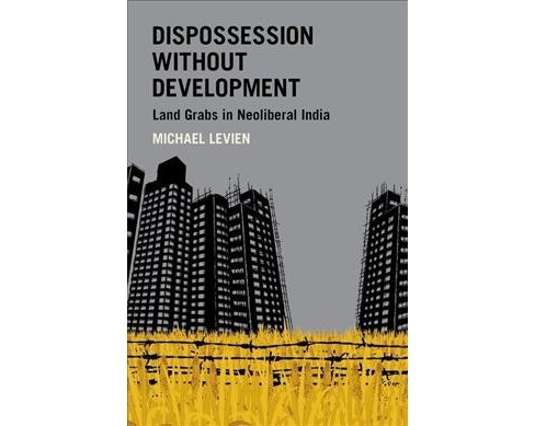 Dispossession Without Development : Land Grabs in Neoliberal India -  by Michael Levien (Paperback) - image 1 of 1