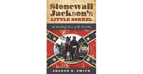 Stonewall Jackson's Little Sorrel : An Unlikely Hero of the Civil War (Hardcover) (Sharon B. Smith) - image 1 of 1