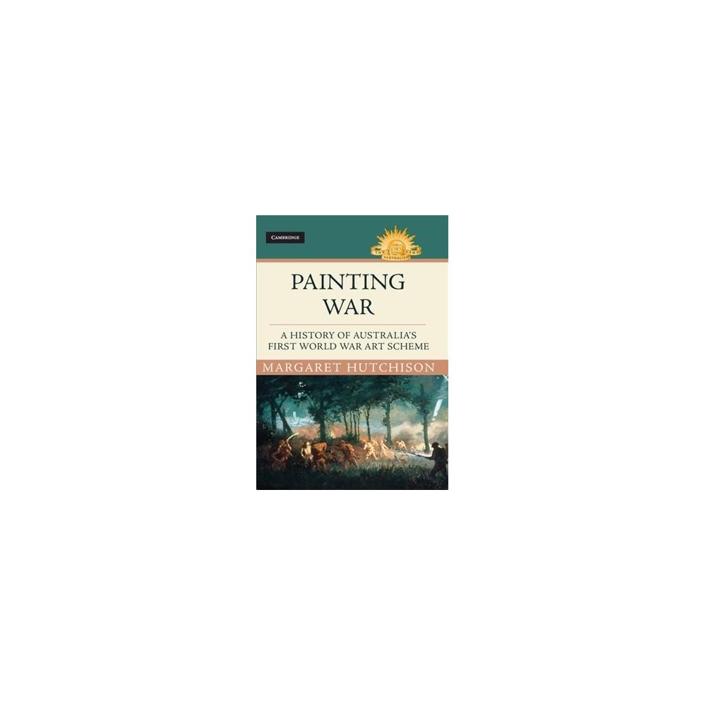 Painting War : A History of Australia's First World War Art Scheme - by Margaret Hutchison (Hardcover)