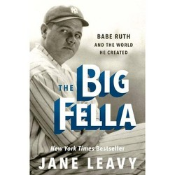 Big Fella : Babe Ruth and the World He Created -  by Jane Leavy (Hardcover)