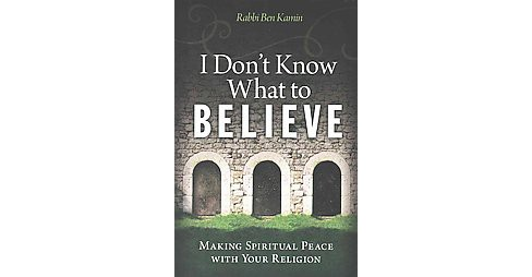 I Don't Know What to Believe : Making Spiritual Peace With Your Religion (Paperback) (Ben Kamin) - image 1 of 1
