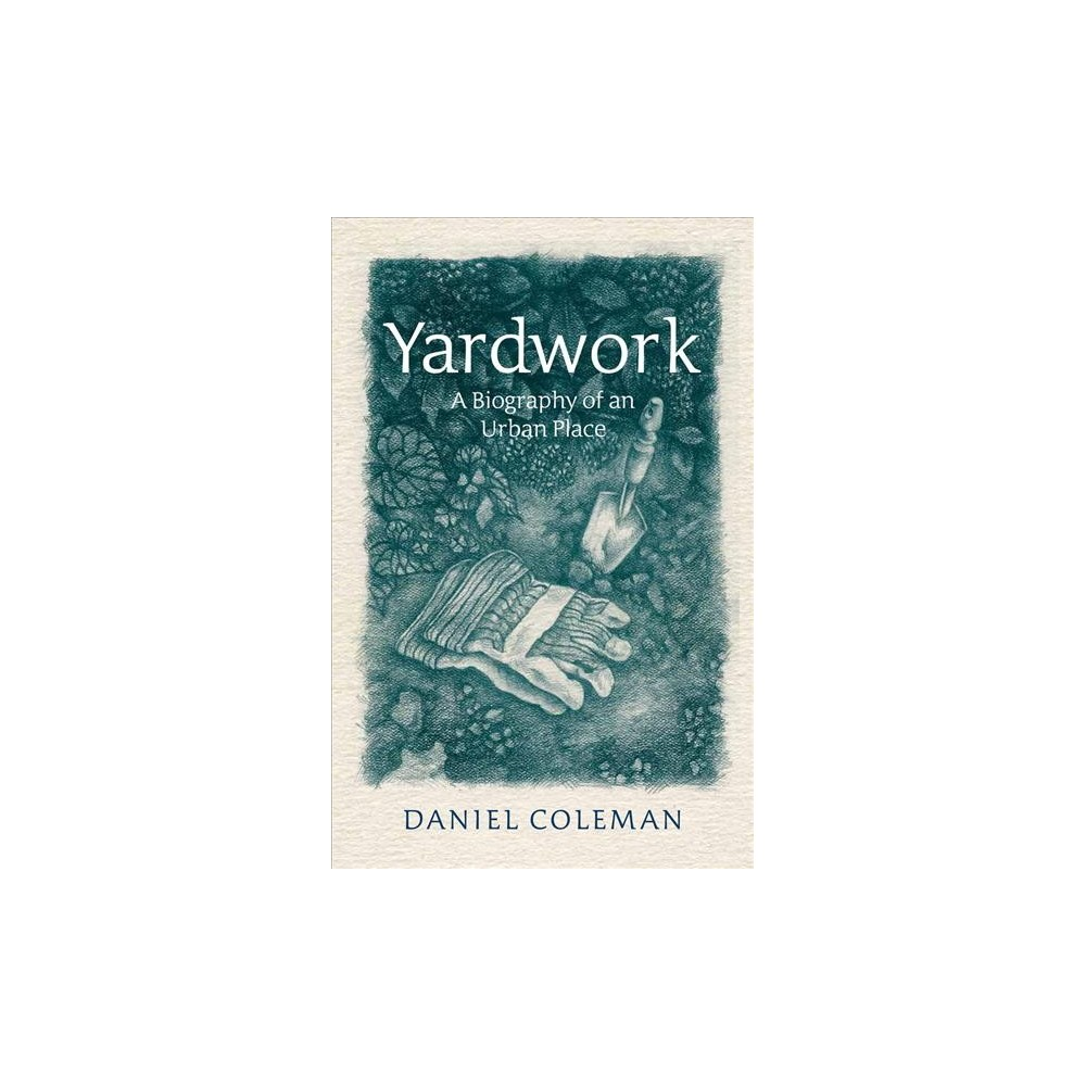 Yardwork : A Biography of an Urban Place - by Daniel Coleman (Paperback)