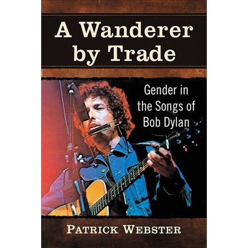 Wanderer By Trade Gender In The Songs Of Bob Dylan By Patrick