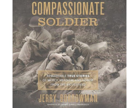Compassionate Soldier : Remarkable True Stories of Mercy, Heroism, and Honor from the Battlefield; - image 1 of 1