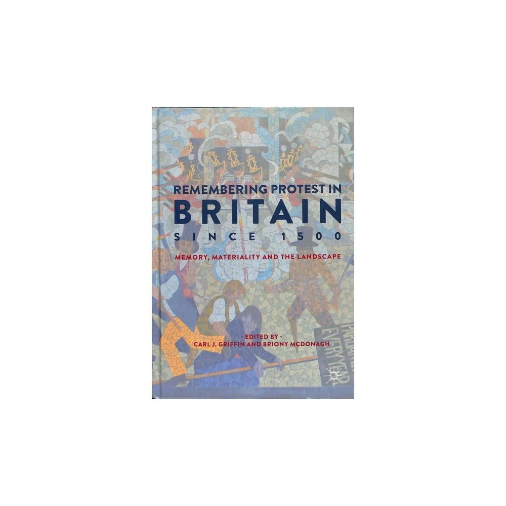 Remembering Protest in Britain Since 1500 : Memory, Materiality and the Landscape - (Hardcover)