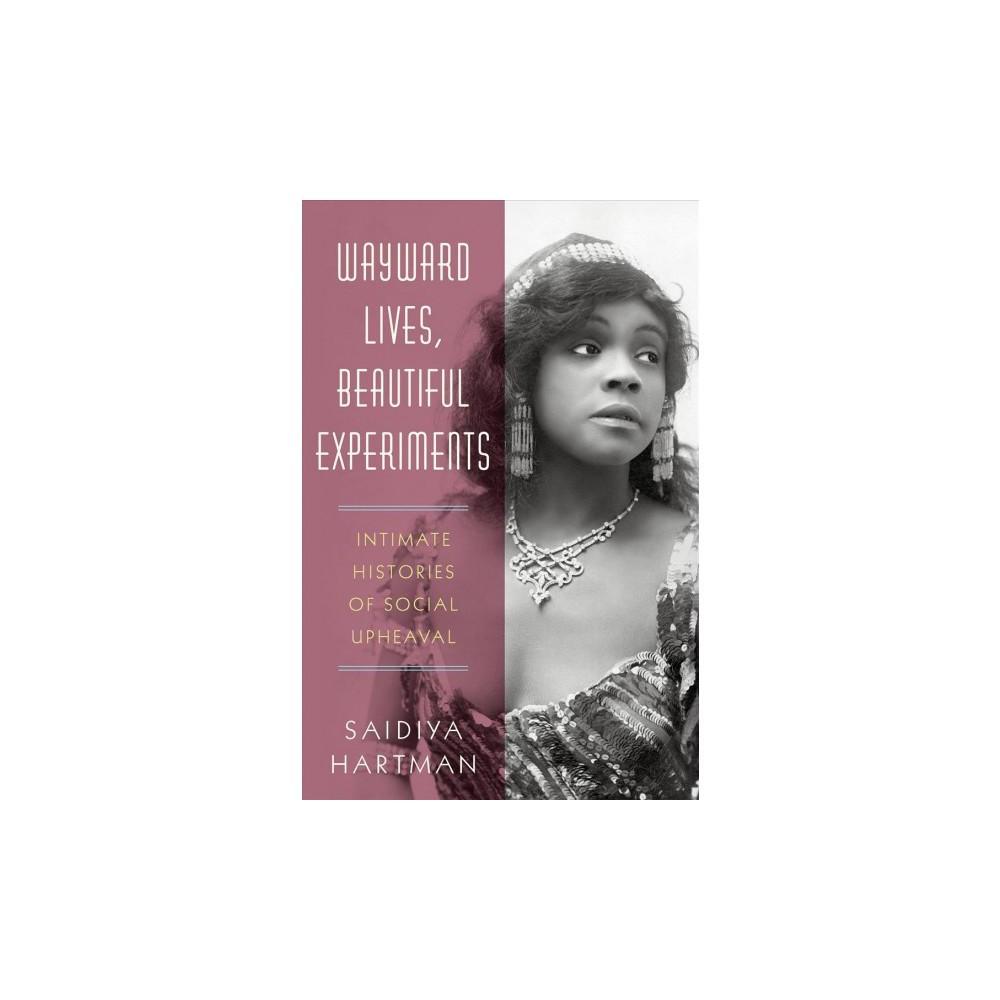 Wayward Lives, Beautiful Experiments : Intimate Histories of Social Upheaval - (Hardcover)