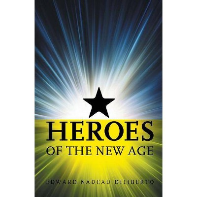 Heroes Of The New Age - by  Edward Nadeau Diliberto (Paperback)
