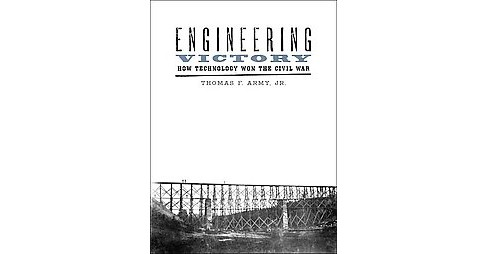 Engineering Victory : How Technology Won the Civil War (Hardcover) (Jr. Thomas F. Army) - image 1 of 1