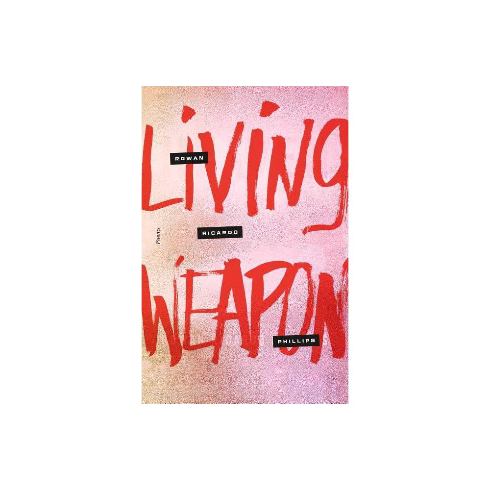 Living Weapon By Rowan Ricardo Phillips Hardcover