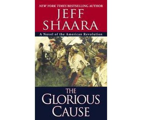 Glorious Cause : A Novel of the American Revolution (Paperback) (Jeff Shaara) - image 1 of 1