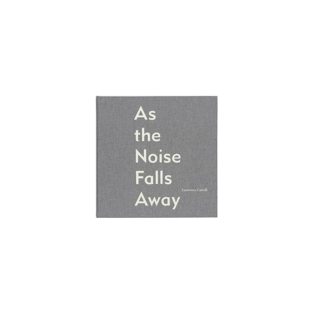 Lawrence Carroll : As the Noise Falls Away - by Lawrence Carroll & Terry Myers (Hardcover)