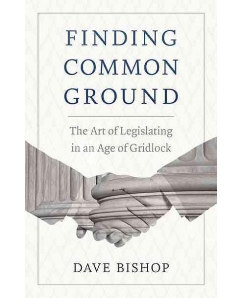 Finding Common Ground : The Art of Legislating in an Age of Gridlock (Paperback) (Dave Bishop) - image 1 of 1