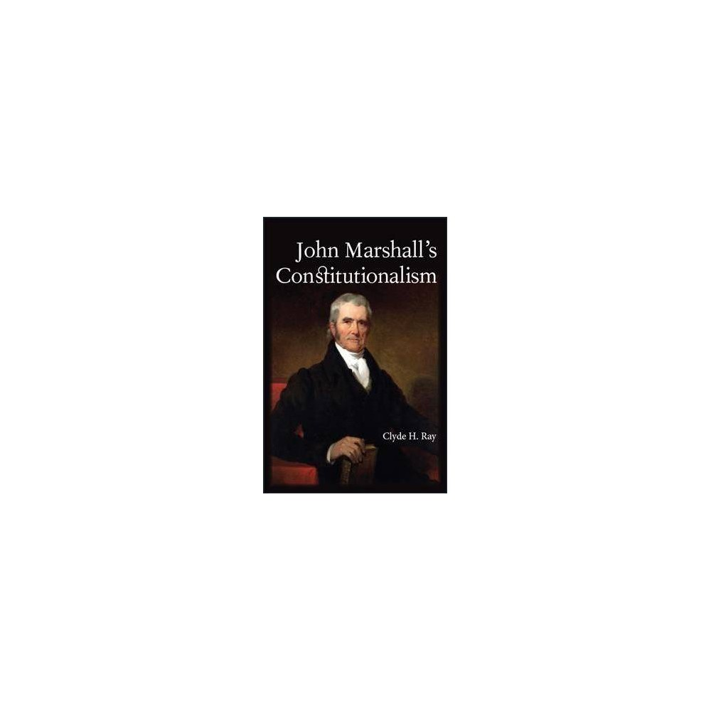 John Marshall's Constitutionalism - by Clyde H. Ray (Hardcover)