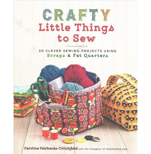 Crafty Little Things to Sew : 20 Clever Sewing Projects Using Scraps & Fat Quarters -  (Paperback) - image 1 of 1