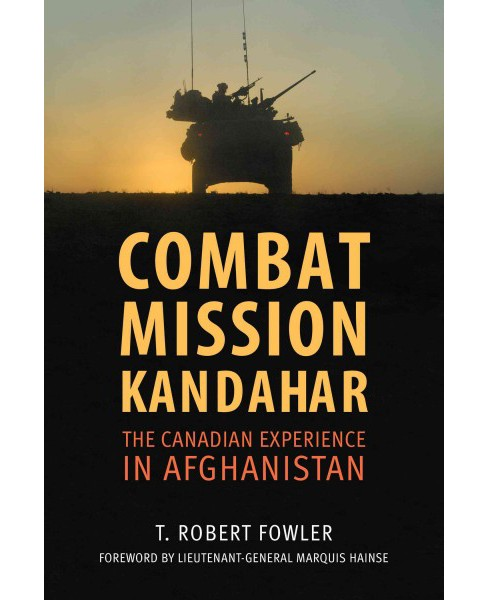 Combat Mission Kandahar : The Canadian Experience in Afghanistan (Paperback) (T. Robert Fowler) - image 1 of 1