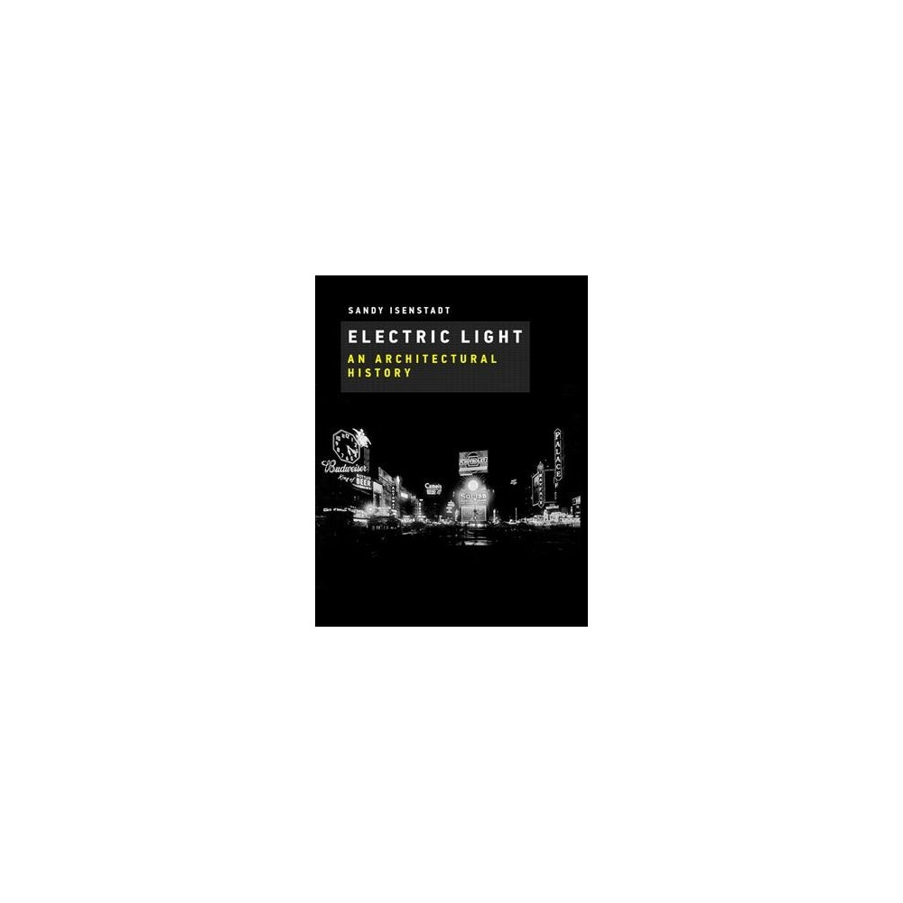 Electric Light : An Architectural History - by Sandy Isenstadt (Hardcover)