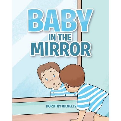 Baby in the Mirror - by Dorothy Kilkelly (Paperback)