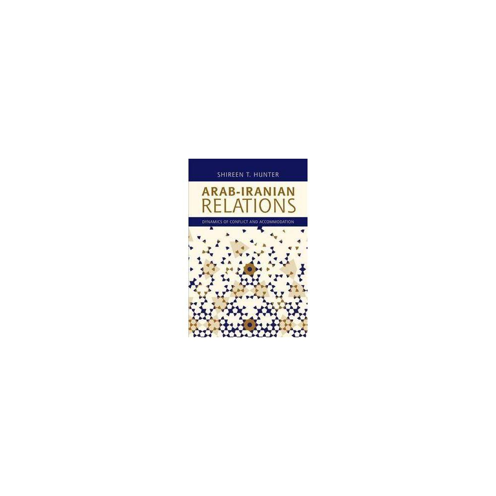 Arab-iranian Relations : Dynamics of Conflict and Accommodation - by Shireen T. Hunter (Paperback)