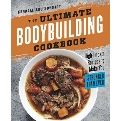 The Ultimate Bodybuilding Cookbook - by Kendall Lou Schmidt (Paperback)