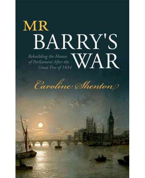 Mr Barry's War : Rebuilding the Houses of Parliament After the Great Fire of 1834 (Hardcover) (Caroline - image 1 of 1