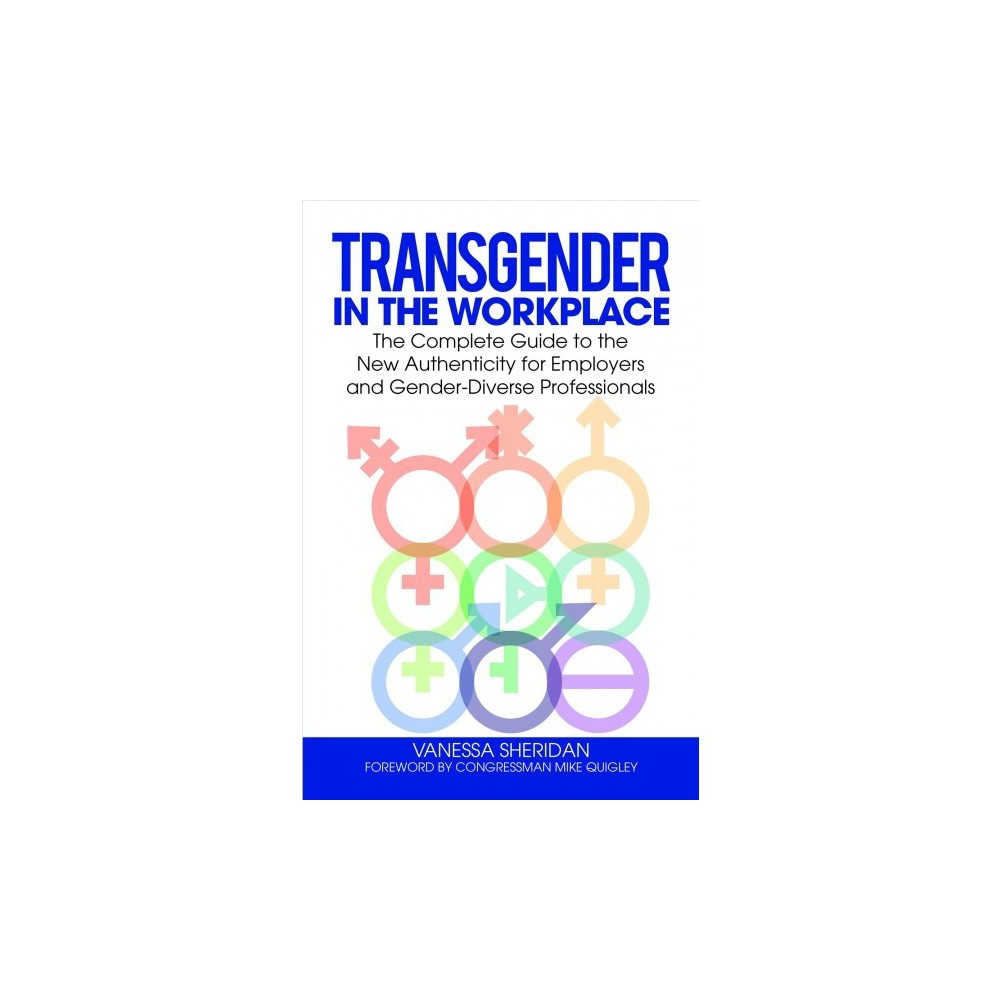 Transgender in the Workplace : The Complete Guide to the New Authenticity for Employers and