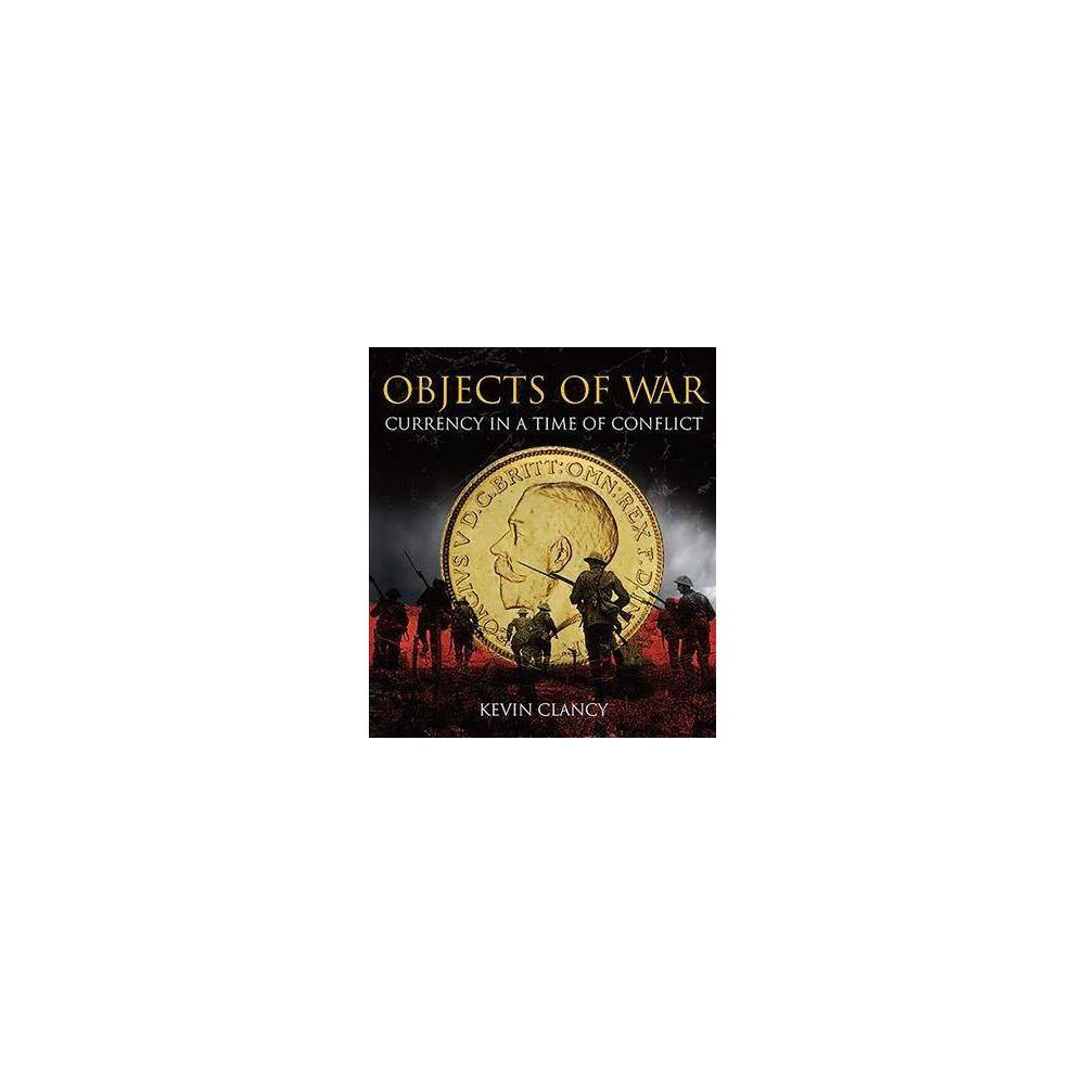 Objects of War : Currency in a Time of Conflict - by Kevin Clancy (Hardcover)