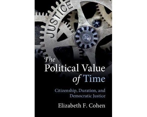 Political Value of Time : Citizenship, Duration, and Democratic Justice -  (Hardcover) - image 1 of 1