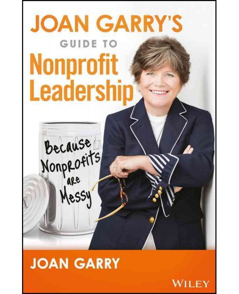 Joan Garry's Guide to Nonprofit Leadership : Because Nonprofits Are Messy (Hardcover) - image 1 of 1