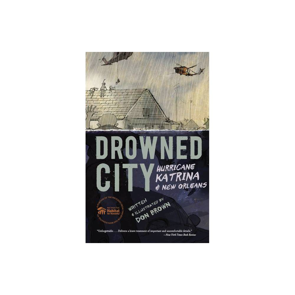 Drowned City - by Don Brown (Paperback) *  An excellent chronicle of the tragedy for a broad audience; children, teens, and adults will all be moved.  --Kirkus, starred review *  Lively, dynamic sketching gives the artwork a sense of urgency and immediacy. It is as important to tell the story of a nation's failures as it is to record its triumphs, and this is a crucial contribution.  --Publishers Weekly, starred review *  Emotionally resonant, this outstanding title will appeal to graphic novel and nonfiction readers alike.  --Booklist, starred review *  This astonishingly powerful look at one of America's worst disasters is a masterful blend of story and art.  --School Library Journal, starred review *  If a book's power were measured like a storm's, this would be category five.  --Horn Book Magazine, starred review  This book could almost make its point on the powerful illustrations alone, but Brown's precise language secures the historical details in an unforgettable way...'Drowned City' delivers a brave treatment of important and uncomfortable details.  --The New York Times Book Review