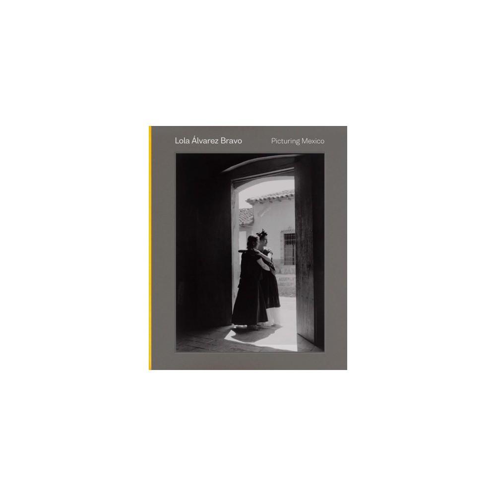 Lola Álvarez Bravo : Picturing Mexico - by Karen Cordero Reiman (Hardcover)