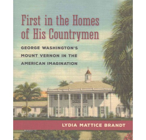 First in the Homes of His Countrymen : George Washington's Mount Vernon in the American Imagination - image 1 of 1