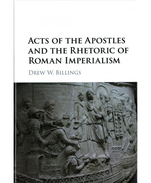Acts of the Apostles and the Rhetoric of Roman Imperialism (Hardcover) (Drew W. Billings) - image 1 of 1