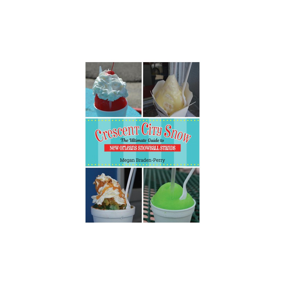 Crescent City Snow : The Ultimate Guide to New Orleans Snowball Stands (Paperback) (Megan Braden-perry)