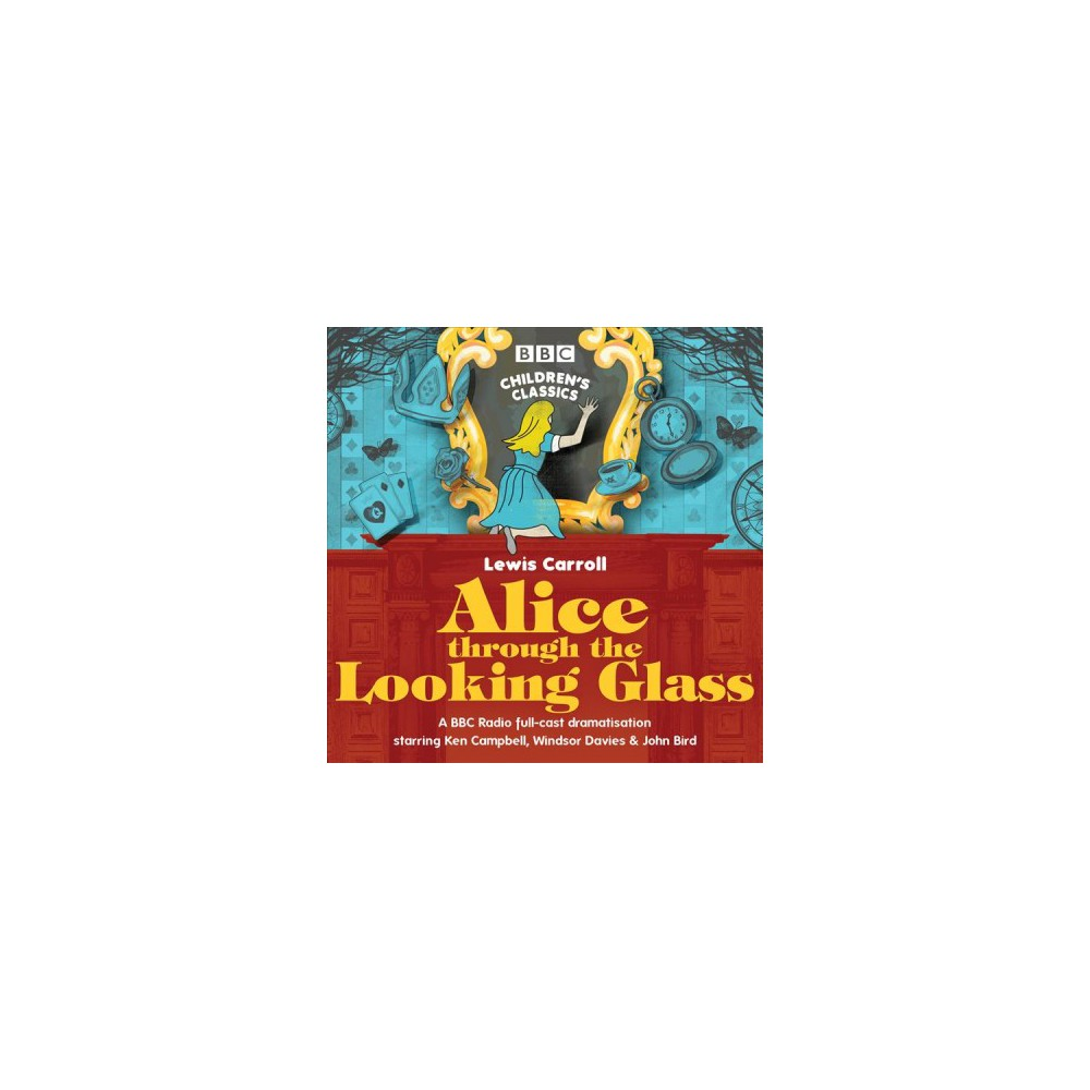 Alice Through the Looking Glass : A Bbc Radio Full-Cast Dramatisation - Unabridged by Lewis Carroll