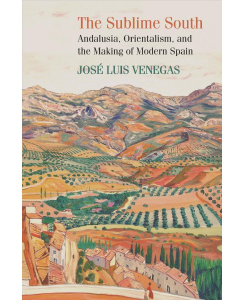 Sublime South : Andalusia, Orientalism, and the Making of Modern Spain (Paperback) (Jose Luis Venegas) - image 1 of 1