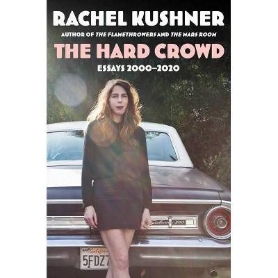 The Hard Crowd - by  Rachel Kushner (Hardcover)