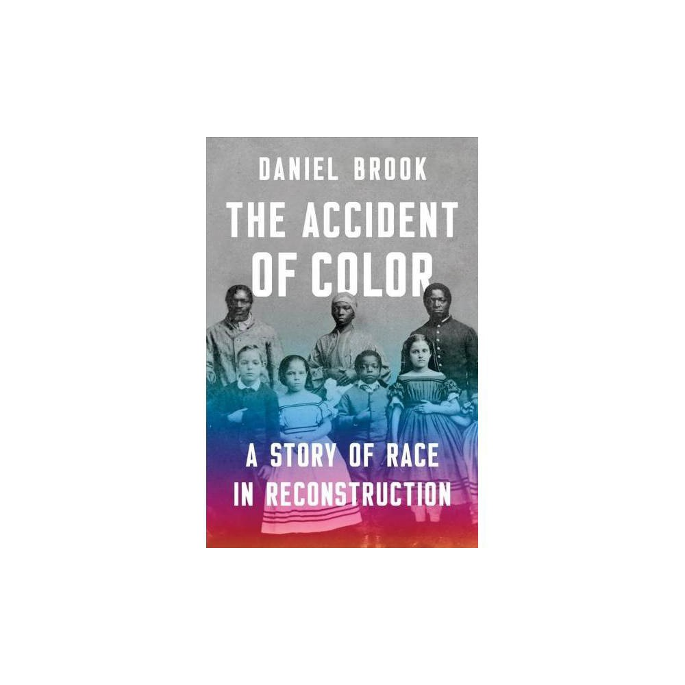 Accident of Color : A Story of Race in Reconstruction - by Daniel Brook (Hardcover)