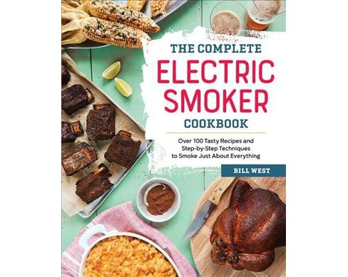 Complete Electric Smoker Cookbook : Over 100 Tasty Recipes and Step-by-Step Techniques to Smoke Just - image 1 of 1