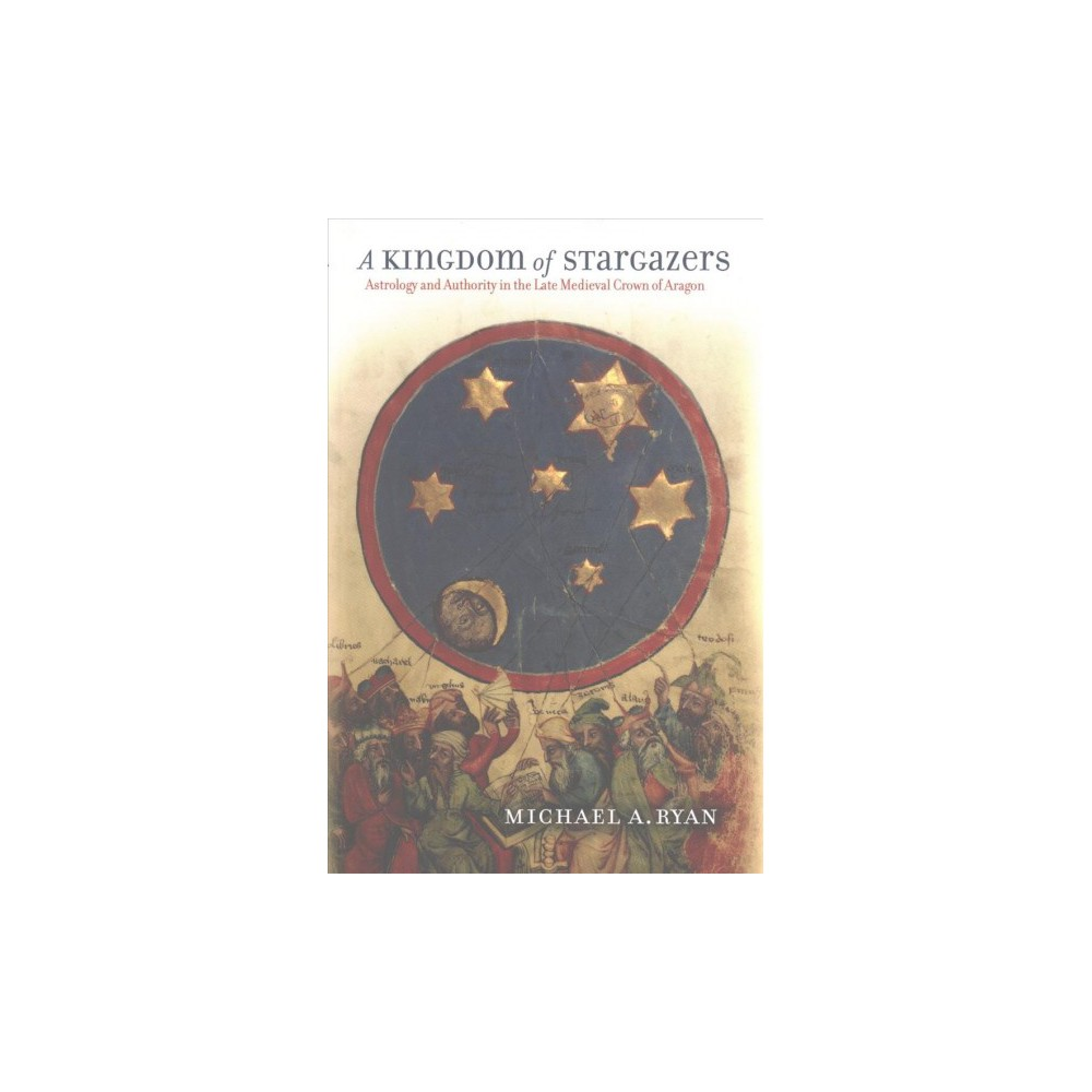 Kingdom of Stargazers : Astrology and Authority in the Late Medieval Crown of Aragon - Reprint