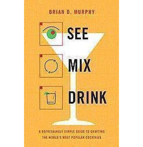 See, Mix, Drink : A Refreshingly Simple Guide to Crafting the World's Most Popular Cocktails (Hardcover) - image 1 of 1