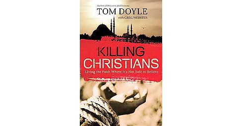 Killing Christians : Living the Faith Where It's Not Safe to Believe (Paperback) (Tom Doyle) - image 1 of 1