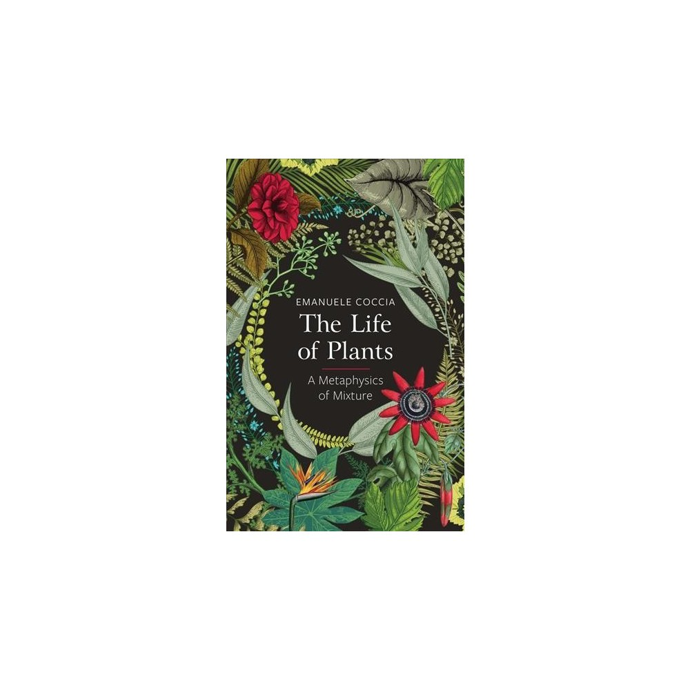 Life of Plants : A Metaphysics of Mixture - by Emanuele Coccia (Paperback)