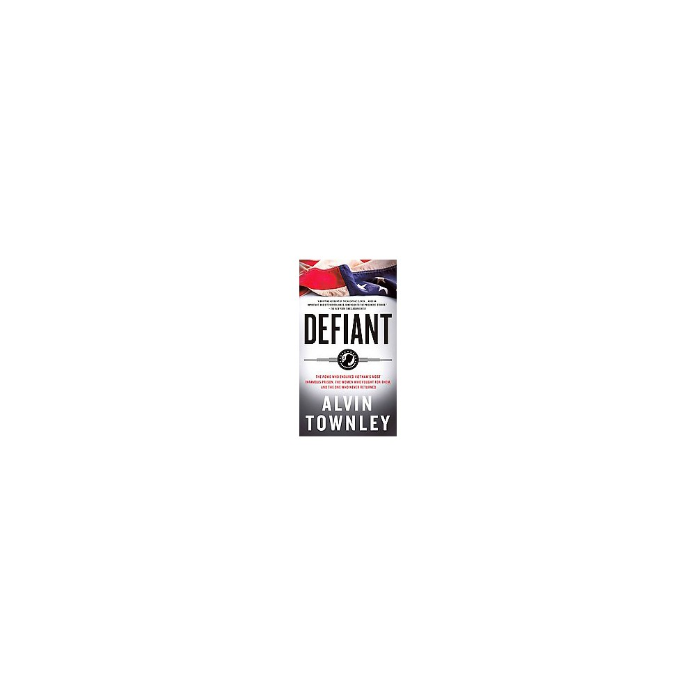 Defiant : The Pows Who Endured Vietnam's Most Infamous Prison, The Women Who Fought for Them, and the